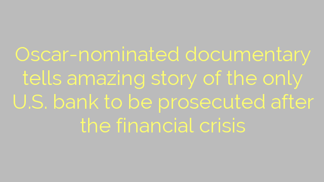 Oscar-nominated documentary tells amazing story of the only U.S. bank to be prosecuted after the financial crisis