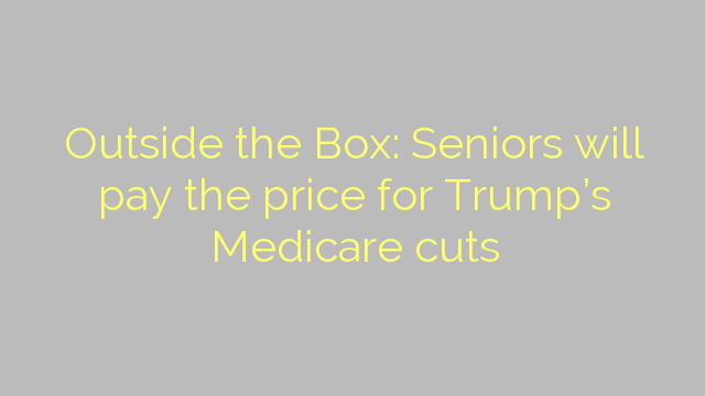 Outside the Box: Seniors will pay the price for Trump's Medicare cuts