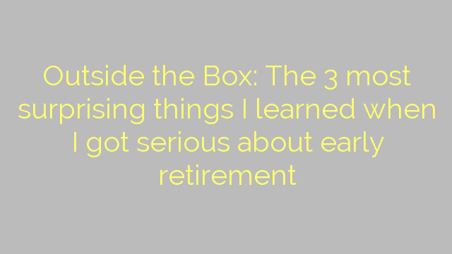 Outside the Box: The 3 most surprising things I learned when I got serious about early retirement