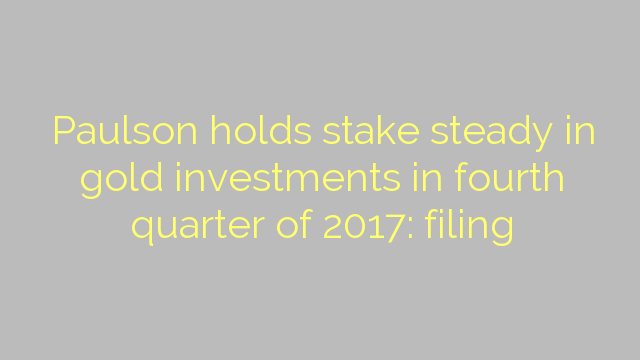 Paulson holds stake steady in gold investments in fourth quarter of 2017: filing
