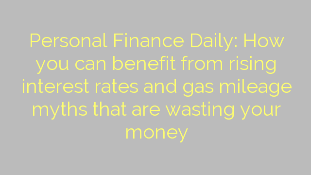 Personal Finance Daily: How you can benefit from rising interest rates and gas mileage myths that are wasting your money