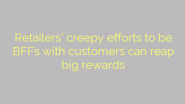 Retailers' creepy efforts to be BFFs with  customers can reap big rewards