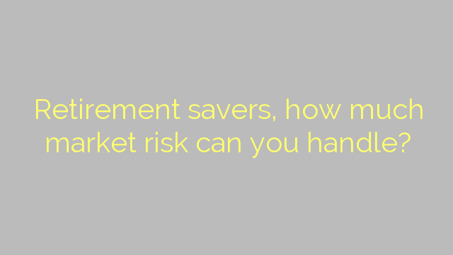 Retirement savers, how much market risk can you handle?