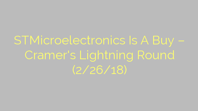 STMicroelectronics Is A Buy – Cramer's Lightning Round (2/26/18)