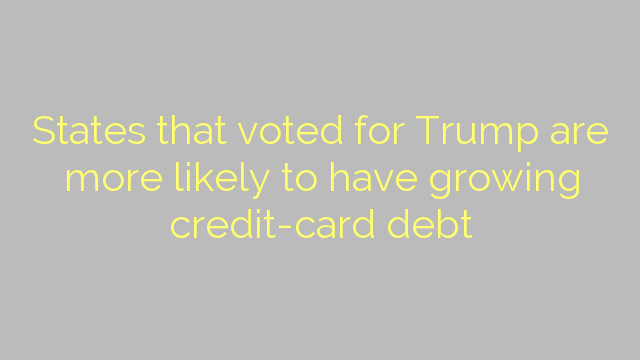 States that voted for Trump are more likely to have growing credit-card debt