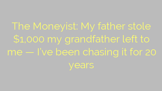 The Moneyist: My father stole $1,000 my grandfather left to me — I've been chasing it for 20 years