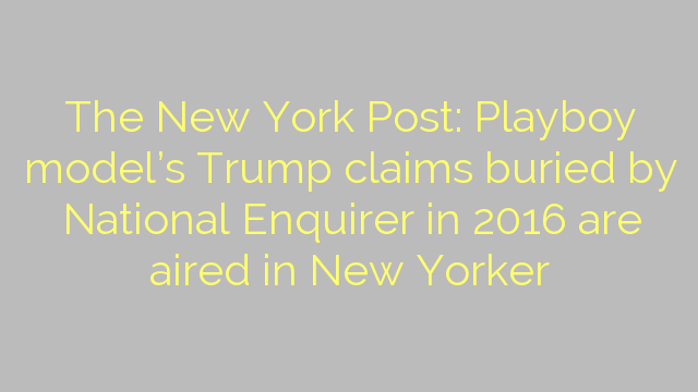 The New York Post: Playboy model's Trump claims buried by National Enquirer in 2016 are aired in New Yorker