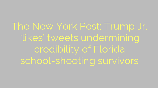 The New York Post: Trump Jr. 'likes' tweets undermining credibility of Florida school-shooting survivors