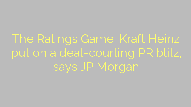 The Ratings Game: Kraft Heinz put on a deal-courting PR blitz, says JP Morgan