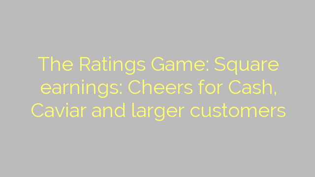 The Ratings Game: Square earnings: Cheers for Cash, Caviar and larger customers