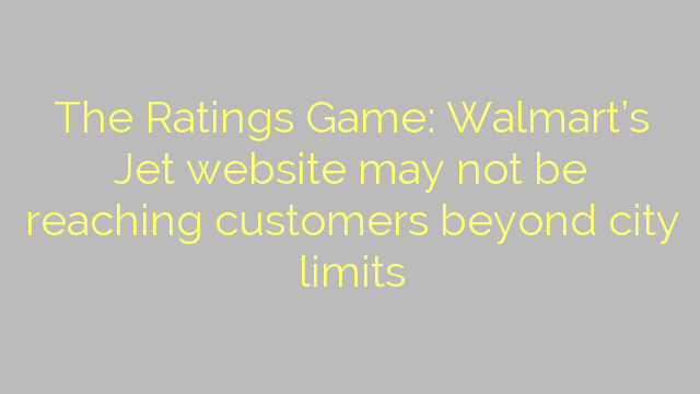 The Ratings Game: Walmart's Jet website may not be reaching customers beyond city limits