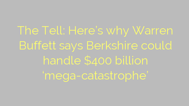 The Tell: Here's why Warren Buffett says Berkshire could handle $400 billion 'mega-catastrophe'