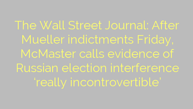 The Wall Street Journal: After Mueller indictments Friday, McMaster calls evidence of Russian election interference 'really incontrovertible'