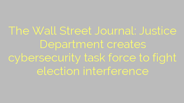 The Wall Street Journal: Justice Department creates cybersecurity task force to fight election interference