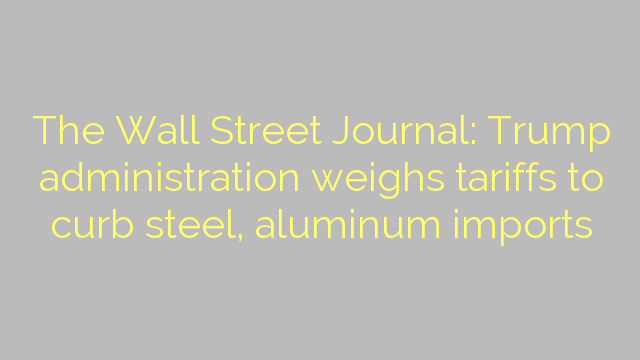 The Wall Street Journal: Trump administration weighs tariffs to curb steel, aluminum imports