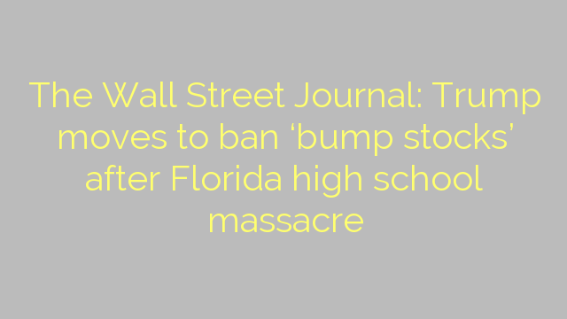 The Wall Street Journal: Trump moves to ban 'bump stocks' after Florida high school massacre