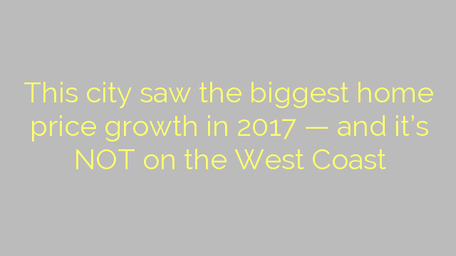 This city saw the biggest home price growth in 2017 — and it's NOT on the West Coast