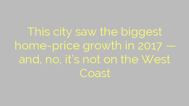 This city saw the biggest home-price growth in 2017 — and, no, it's not on the West Coast