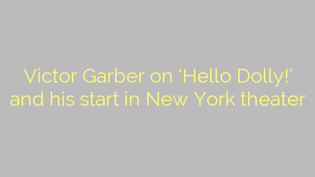 Victor Garber on 'Hello Dolly!' and his start in New York theater
