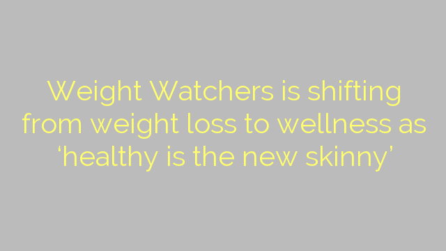 Weight Watchers is shifting from weight loss to wellness as 'healthy is the new skinny'