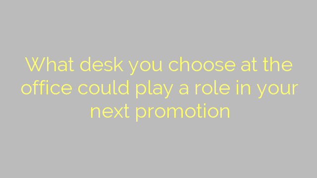 What desk you choose at the office could play a role in your next promotion