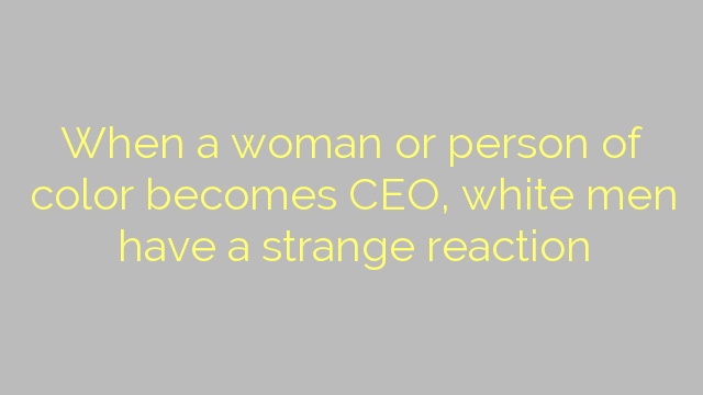 When a woman or person of color becomes CEO, white men have a strange reaction