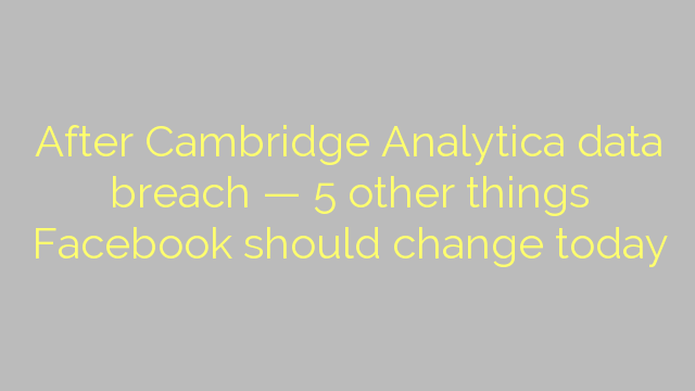 After Cambridge Analytica data breach — 5 other things Facebook should change today