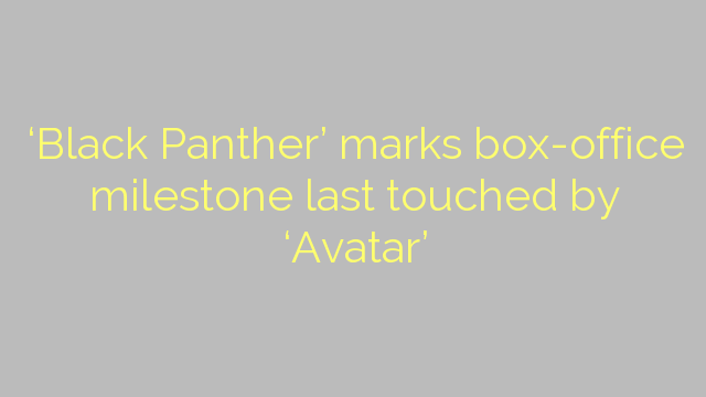 'Black Panther' marks box-office milestone last touched by 'Avatar'