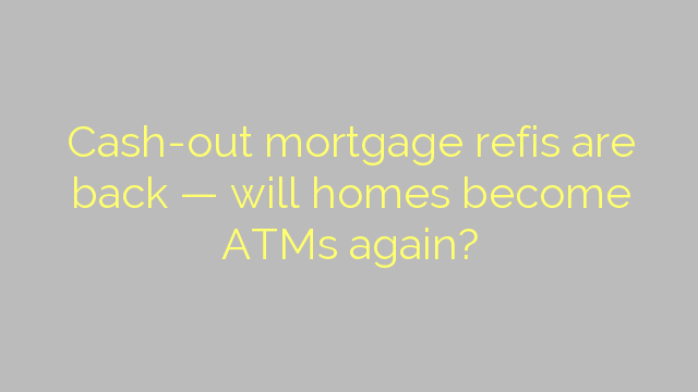 Cash-out mortgage refis are back — will homes become ATMs again?