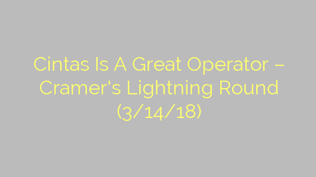 Cintas Is A Great Operator – Cramer's Lightning Round (3/14/18)