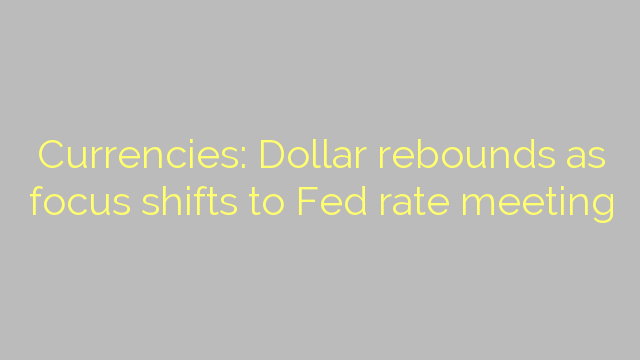 Currencies: Dollar rebounds as focus shifts to Fed rate meeting