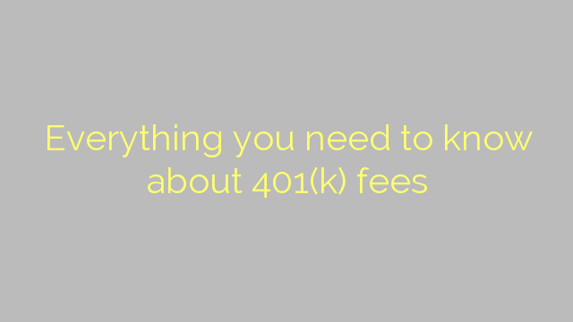 Everything you need to know about 401(k) fees