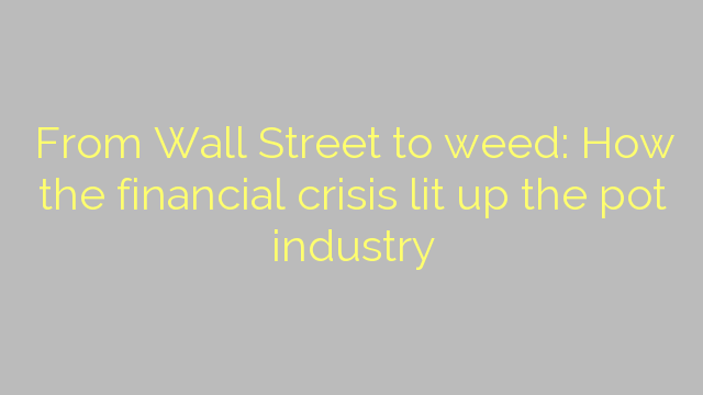 From Wall Street to weed: How the financial crisis lit up the pot industry