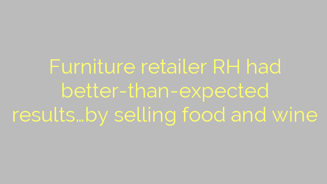 Furniture retailer RH had better-than-expected results…by selling food and wine