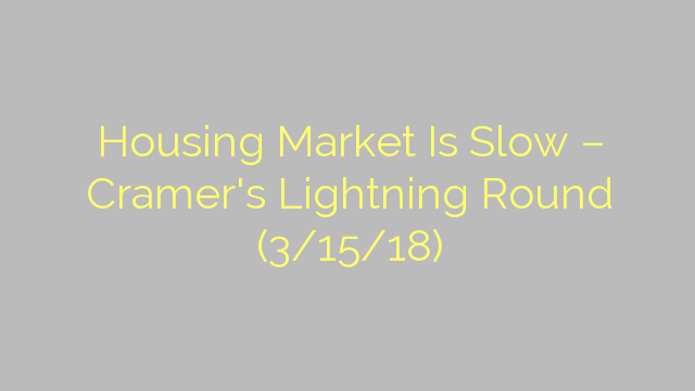 Housing Market Is Slow – Cramer's Lightning Round (3/15/18)