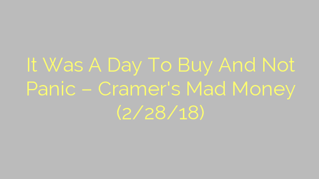 It Was A Day To Buy And Not Panic – Cramer's Mad Money (2/28/18)