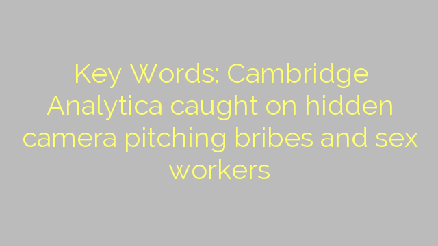 Key Words: Cambridge Analytica caught on hidden camera pitching bribes and sex workers