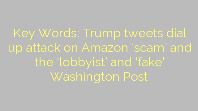 Key Words: Trump tweets dial up attack on Amazon 'scam' and the 'lobbyist' and 'fake' Washington Post