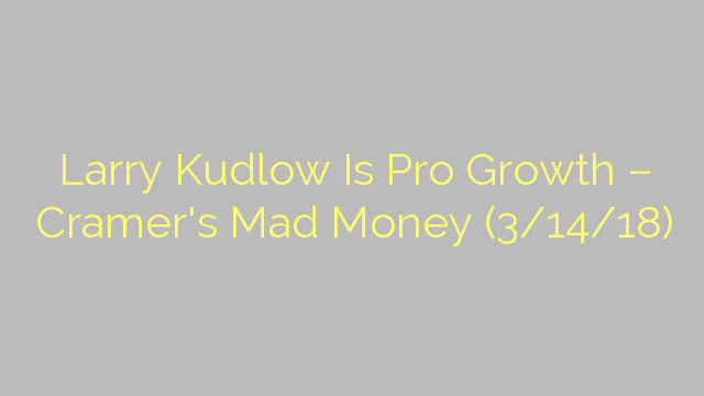 Larry Kudlow Is Pro Growth – Cramer's Mad Money (3/14/18)