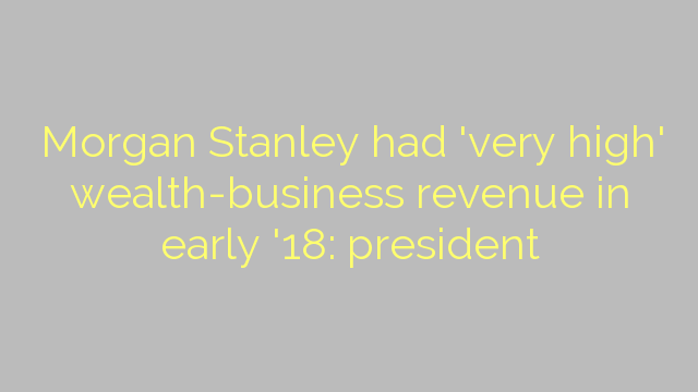 Morgan Stanley had 'very high' wealth-business revenue in early '18: president