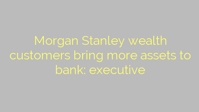 Morgan Stanley wealth customers bring more assets to bank: executive