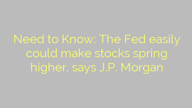 Need to Know: The Fed easily could make stocks spring higher, says J.P. Morgan