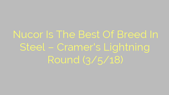 Nucor Is The Best Of Breed In Steel – Cramer's Lightning Round (3/5/18)