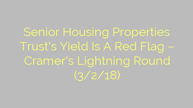 Senior Housing Properties Trust's Yield Is A Red Flag – Cramer's Lightning Round (3/2/18)
