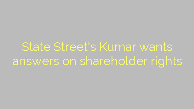 State Street's Kumar wants answers on shareholder rights