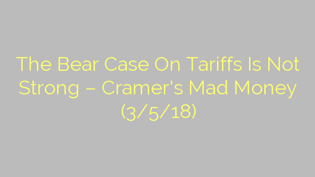 The Bear Case On Tariffs Is Not Strong – Cramer's Mad Money (3/5/18)