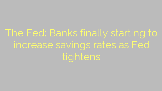 The Fed: Banks finally starting to increase savings rates as Fed tightens