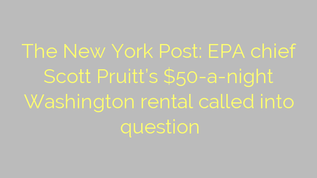 The New York Post: EPA chief Scott Pruitt's $50-a-night Washington rental called into question