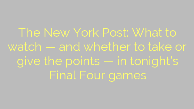 The New York Post: What to watch — and whether to take or give the points — in tonight's Final Four games