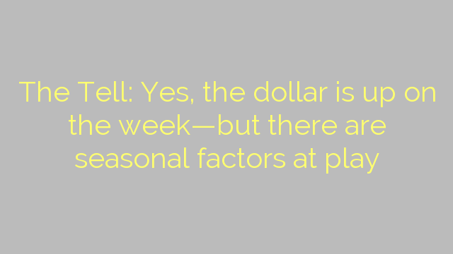 The Tell: Yes, the dollar is up on the week—but there are seasonal factors at play